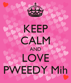 Poster: KEEP CALM AND LOVE PWEEDY Mih