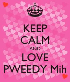 Poster: KEEP CALM AND LOVE PWEEDY Mih