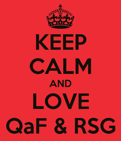 Poster: KEEP CALM AND LOVE QaF & RSG