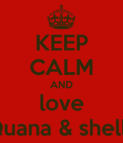 Poster: KEEP CALM AND love Quana & shellz