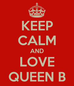 Poster: KEEP CALM AND LOVE QUEEN B