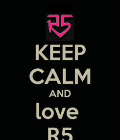 Poster: KEEP CALM AND love  R5