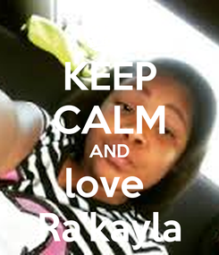 Poster: KEEP CALM AND love  Ra'kayla