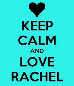 Poster: KEEP CALM AND LOVE RACHEL