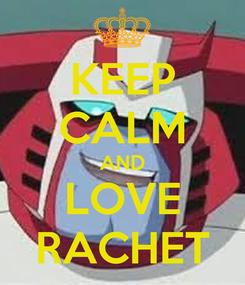 Poster: KEEP CALM AND LOVE RACHET