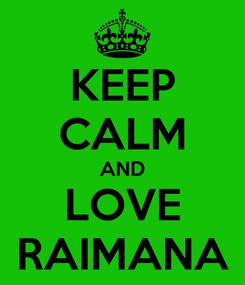 Poster: KEEP CALM AND LOVE RAIMANA