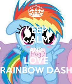 Poster: KEEP CALM AND LOVE RAINBOW DASH