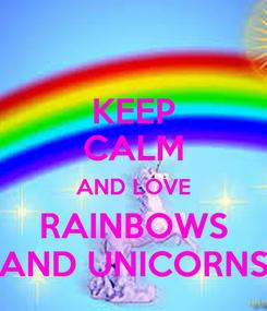Poster: KEEP CALM AND LOVE RAINBOWS AND UNICORNS