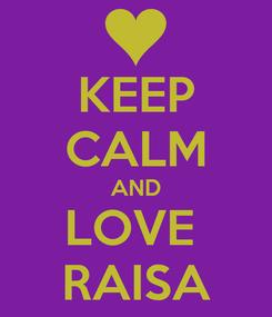 Poster: KEEP CALM AND LOVE  RAISA