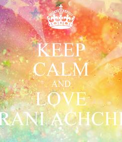 Poster: KEEP CALM AND LOVE RANI ACHCHI