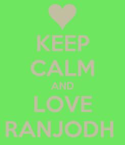 Poster: KEEP CALM AND LOVE RANJODH