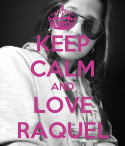 Poster: KEEP CALM AND LOVE RAQUEL