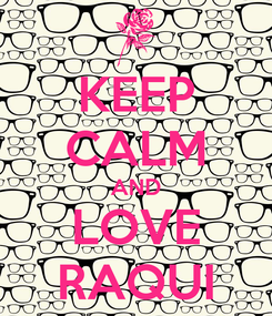 Poster: KEEP CALM AND LOVE RAQUI