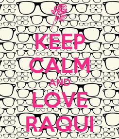 Poster: KEEP CALM AND LOVE RAQUI