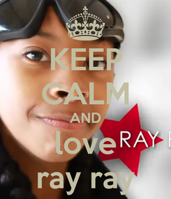 Poster: KEEP CALM AND love ray ray