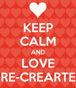 Poster: KEEP CALM AND LOVE RE-CREARTE