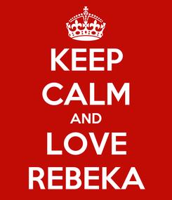 Poster: KEEP CALM AND LOVE REBEKA