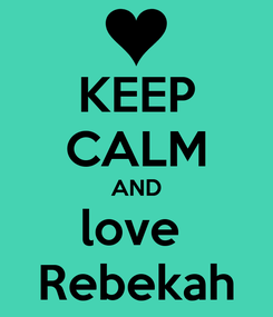 Poster: KEEP CALM AND love  Rebekah