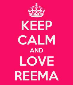 Poster: KEEP CALM AND LOVE REEMA