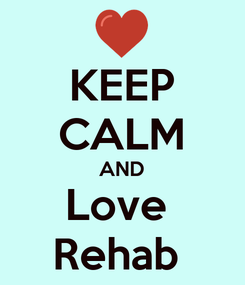 Poster: KEEP CALM AND Love  Rehab