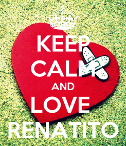 Poster: KEEP CALM AND LOVE  RENATITO