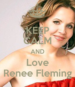 Poster: KEEP CALM AND Love Renee Fleming