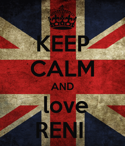 Poster: KEEP CALM AND   love  RENI