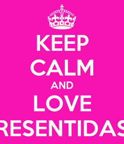 Poster: KEEP CALM AND LOVE RESENTIDAS