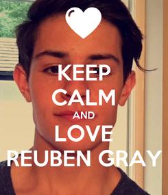Poster: KEEP CALM AND LOVE REUBEN GRAY