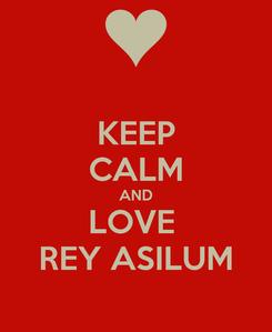 Poster: KEEP CALM AND LOVE  REY ASILUM