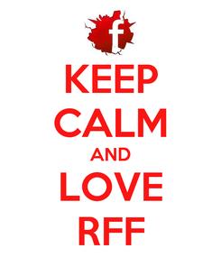 Poster: KEEP CALM AND LOVE RFF