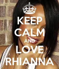 Poster: KEEP CALM AND LOVE RHIANNA