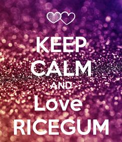 Poster: KEEP CALM AND Love  RICEGUM