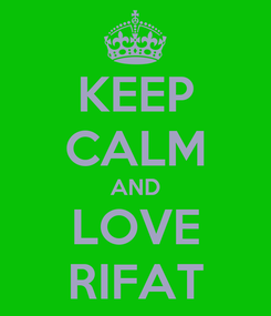 Poster: KEEP CALM AND LOVE RIFAT