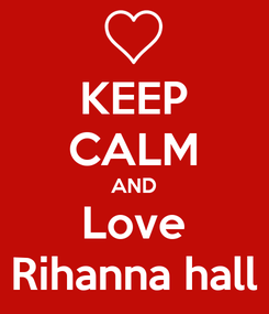 Poster: KEEP CALM AND Love Rihanna hall