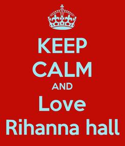 Poster: KEEP CALM AND Love Rihanna hall