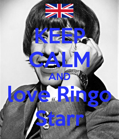 Poster: KEEP CALM AND love Ringo Starr