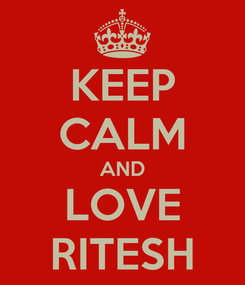 Poster: KEEP CALM AND LOVE RITESH