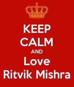 Poster: KEEP CALM AND Love Ritvik Mishra