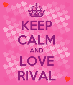 Poster: KEEP CALM AND LOVE RIVAL