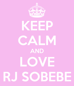 Poster: KEEP CALM AND LOVE RJ SOBEBE