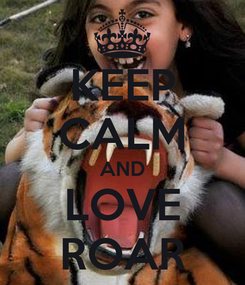 Poster: KEEP CALM AND LOVE ROAR