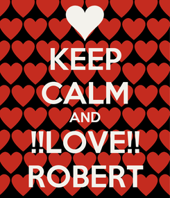 Poster: KEEP CALM AND !!LOVE!! ROBERT