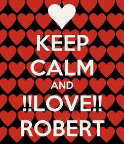 Poster: KEEP CALM AND !!LOVE!! ROBERT