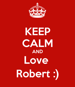 Poster: KEEP CALM AND Love  Robert :)