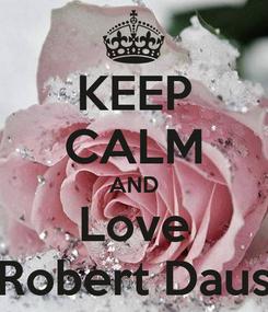 Poster: KEEP CALM AND Love Robert Daus