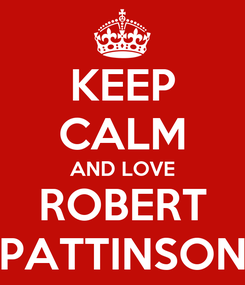 Poster: KEEP CALM AND LOVE ROBERT PATTINSON
