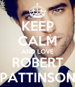 Poster: KEEP CALM AND LOVE ROBERT PATTINSON