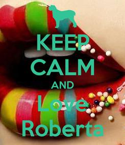 Poster: KEEP CALM AND Love Roberta