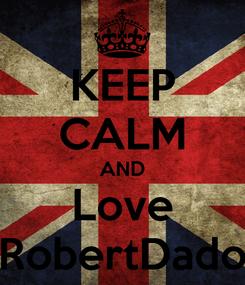 Poster: KEEP CALM AND Love RobertDado